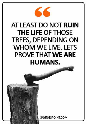 "Save Environment Quotes - ""At least do not ruin the life of those trees, depending on whom we live. Lets prove that we are humans."""