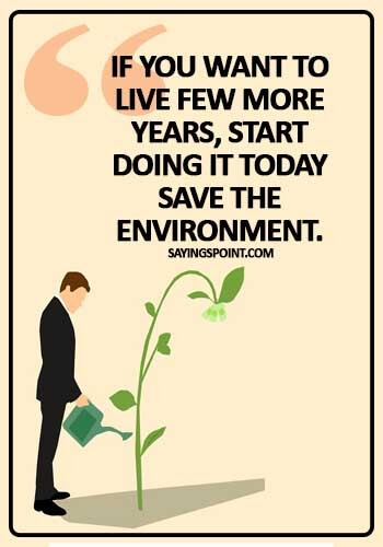 "Save Environment Sayings - ""If you want to live few more years, start doing it today save the environment."""