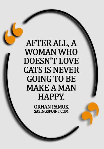 Cat Quotes - After all, a woman who doesn't love cats is never going to be make a man happy. - Orhan Pamuk