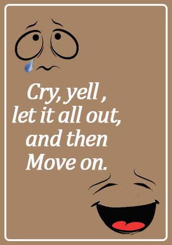 Crying Quotes - Cry, yell , let it all out, and then move on.