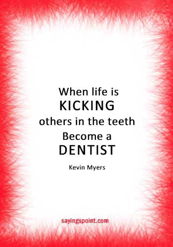 """Dentist Sayings - """"When life is kicking others in the teeth, Become a dentist."""" —Kevin Myers"""