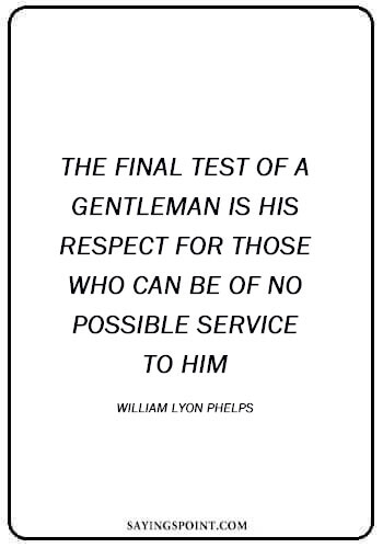 """Respect Quotes - """"The final test of a gentleman is his respect for those who can be of no possible service to him."""" —William Lyon Phelps"""