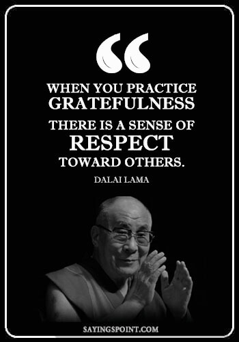 """Dalai Lama Quotes - """"When you practice gratefulness, there is a sense of respect toward others."""" —Dalai Lama"""