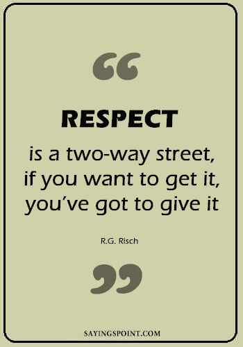 """Respect Quotes - """"Respect is a two-way street, if you want to get it, you've got to give it."""" —R.G. Risch"""