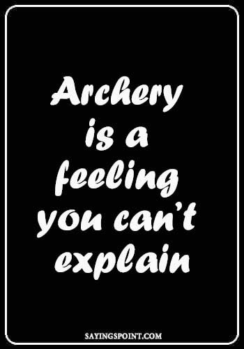 "Archery Sayings - ""Archery is a feeling you can't explain."