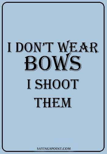 "Archery Quotes - ""I don't wear bows. I shoot them."