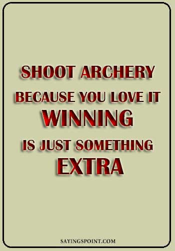 "Archery Sayings - ""Shoot archery because you love it. Winning is just something extra."" —Unknown"