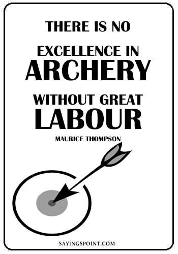 "Archery Quotes - ""There is no excellence in archery without great labour."" —Maurice Thompson"