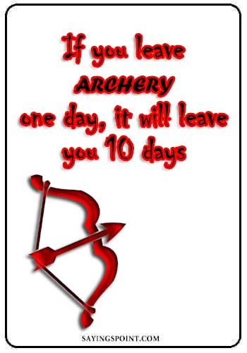 "Archery Sayings - ""If you leave archery one day, it will leave you 10 days."" —Unknown"