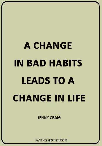 "Bad Habits Quotes - ""A change in bad habits leads to a change in life."" —Jenny Craig"