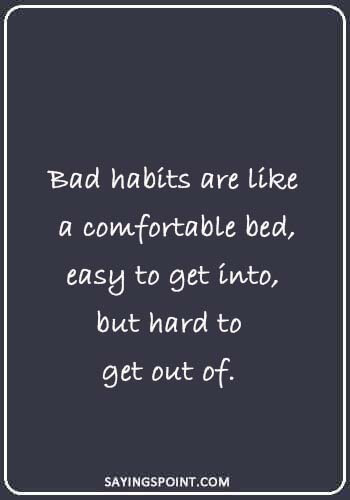 "Bad Habits Quotes - ""Bad habits are like a comfortable bed, easy to get into, but hard to get out of."""