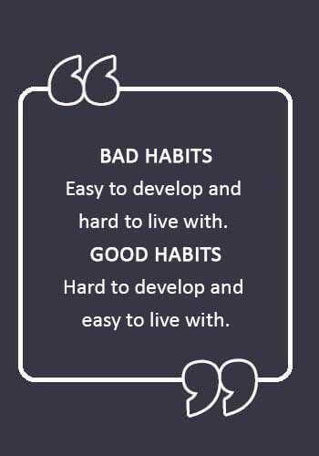 "Bad Habits Sayings - ""Bad habits: easy to develop and hard to live with. Good habits: hard to develop and easy to live with."""
