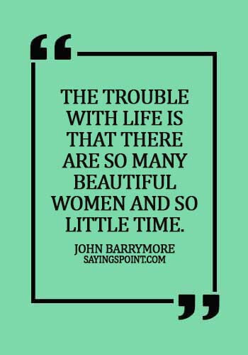 Beautiful Women Sayings - The trouble with life is that there are so many beautiful women and so little time. - John Barrymore