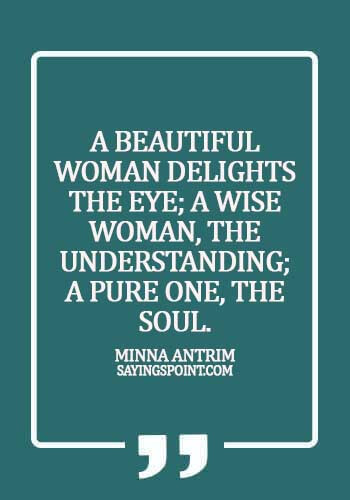 Beautiful Women Sayings - A beautiful woman delights the eye; a wise woman, the understanding; a pure one, the soul. - Minna Antrim