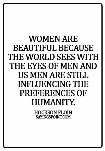 Beautiful Women Sayings - Women are beautiful because the world sees with the eyes of men and us men are still influencing the preferences of humanity. - Hockson Floin