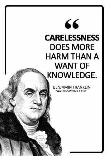 Careless Quotes - Carelessness does more harm than a want of knowledge. - Benjamin Franklin