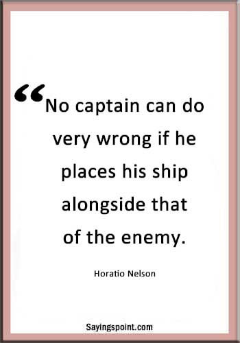 "Captain Sayings - ""No captain can do very wrong if he places his ship alongside that of the enemy."" —Horatio Nelson"