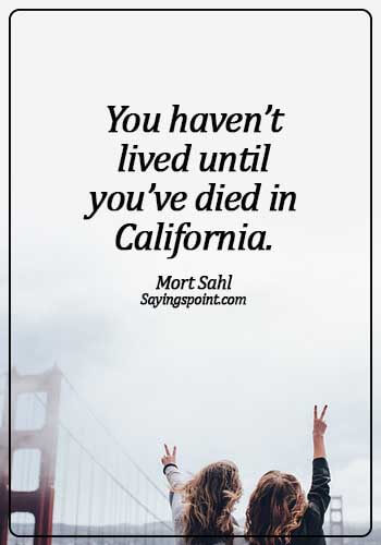 california beautiful quote - You haven't lived until you've died in California. - Mort Sahl