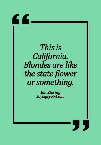 California Sayings - This is California. Blondes are like the state flower or something. - Ian Ziering