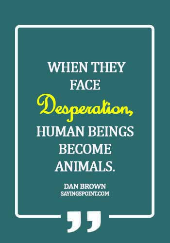 Desperation Sayings - When they face desperation, human beings become animals. - Dan Brown