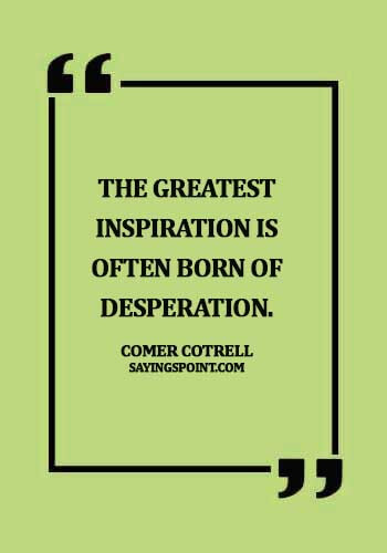 Desperation Quotes - The greatest inspiration is often born of desperation. - Comer Cotrell