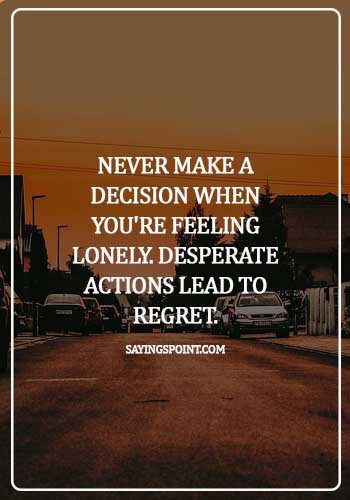 Desperation Quotes - Never make a decision when you're feeling lonely. Desperate actions lead to regret.