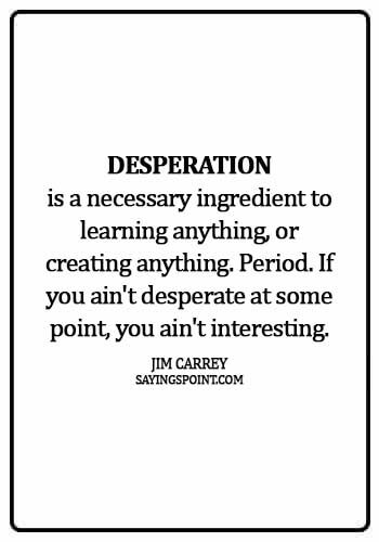 Desperation Quotes - Desperation is a necessary ingredient to learning anything, or creating anything. Period. If you ain't desperate at some point, you ain't interesting. - Jim Carrey