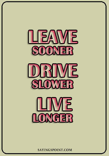 "Driving Quotes - ""Leave sooner, drive slower, live longer."" —Unknown"