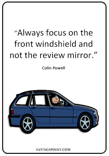 "Quotes About Driving Safely - ""Always focus on the front windshield and not the review mirror."" —Colin Powell"