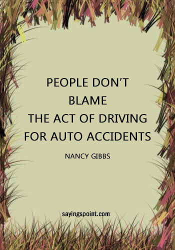 "Driving Sayings - ""People don't blame the act of driving for auto accidents."" —Nancy Gibbs"