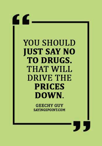 """Funny Say no to drugs Quotes - """"You should just say no to drugs. That will drive the prices down."""" —Geechy Guy"""