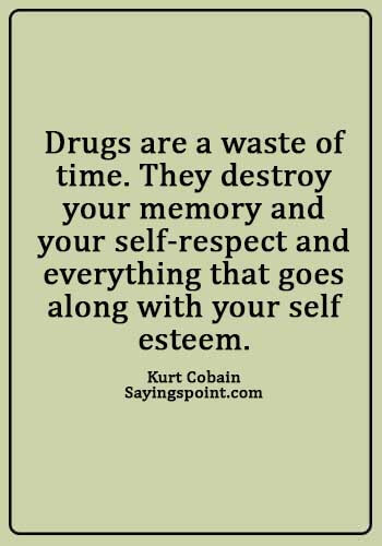 """Drugs Free Sayings - """"Drugs are a waste of time. They destroy your memory and your self-respect and everything that goes along with your self esteem."""" —Kurt Cobain"""