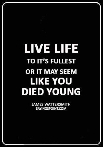 """inspirational death quotes - """"Live life to it's fullest or it may seem like you died young."""" —James Wattersmith"""