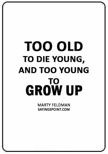 """inspirational death quotes - """"Too old to die young, and too young to grow up."""" —Marty Feldman"""