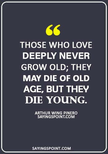 """Dying Young Quotes - """"Those who love deeply never grow old; they may die of old age, but they die young."""" —Arthur Wing Pinero"""