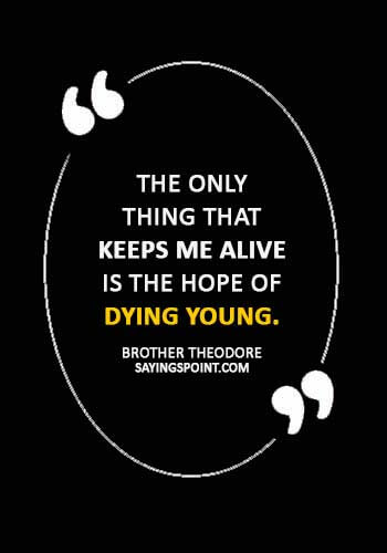 """Dying Young Sayings - """"The only thing that keeps me alive is the hope of dying young."""" —Brother Theodore"""