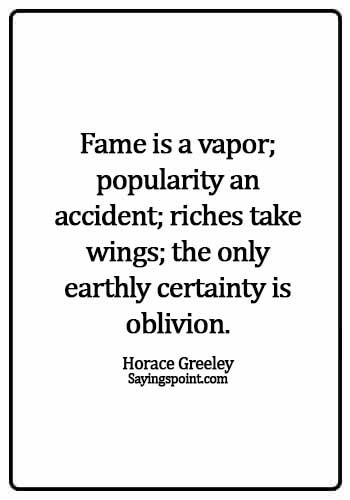 Fame Sayings - Fame is a vapor; popularity an accident; riches take wings; the only earthly certainty is oblivion. - Horace Greeley
