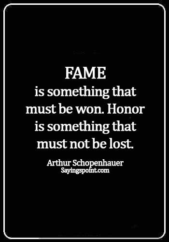 quotes on fame and popularity - Fame is something that must be won. Honor is something that must not be lost. - Arthur Schopenhauer