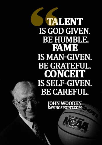 Fame Sayings - Talent is God given. Be humble. Fame is man-given. Be grateful. Conceit is self-given. Be careful.- John Wooden
