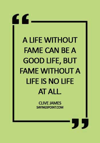 sad quotes about fame - A life without fame can be a good life, but fame without a life is no life at all. - Clive James