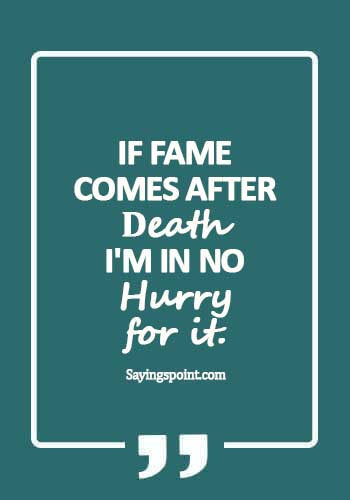 Fame Quotes - If fame comes after death, I'm in no hurry for it.