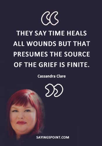 "Healing Quotes - ""They say time heals all wounds, but that presumes the source of the grief is finite."" —Cassandra Clare"