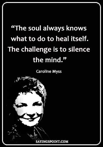 "Spiritual Healing Quotes - ""The soul always knows what to do to heal itself. The challenge is to silence the mind."" —Caroline Myss"