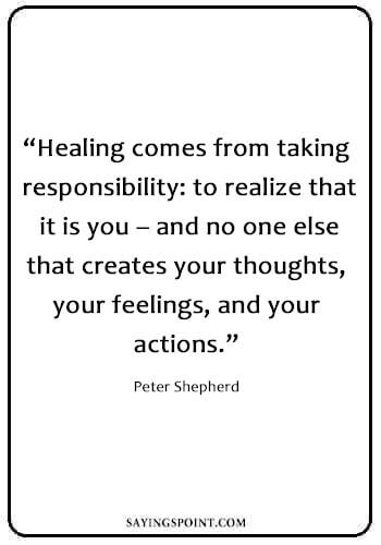 "Inspirational Healing Quotes - ""Healing comes from taking responsibility: to realize that it is you – and no one else that creates your thoughts, your feelings, and your actions."" —Peter Shepherd"