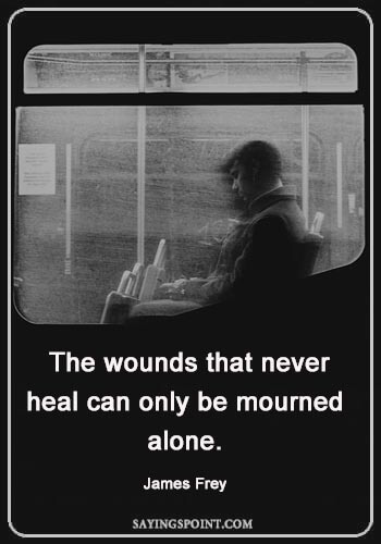 "Healing Quotes For The Sick - ""The wounds that never heal can only be mourned alone."" —James Frey"
