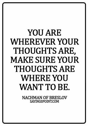 hebrew quotes - You are wherever your thoughts are, make sure your thoughts are where you want to be. -  Nachman of Breslov