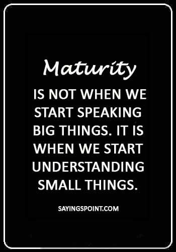 "mature quotes about love - ""Maturity is not when we start speaking big things. It is when we start understanding small things."""