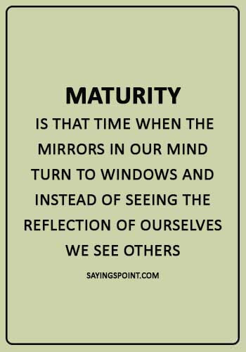 "Maturity Quotes - ""Maturity is that time when the mirrors in our mind turn to windows and instead of seeing the reflection of ourselves we see others."""