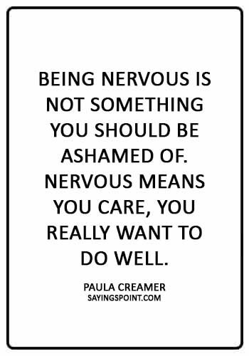 """Nervous Sayings -""""Being nervous is not something you should be ashamed of. Nervous means you care, you really want to do well."""" —Paula Creamer"""