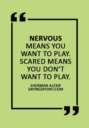 """Nervous Sayings - """"Nervous means you want to play. Scared means you don't want to play."""" —Sherman Alexie"""